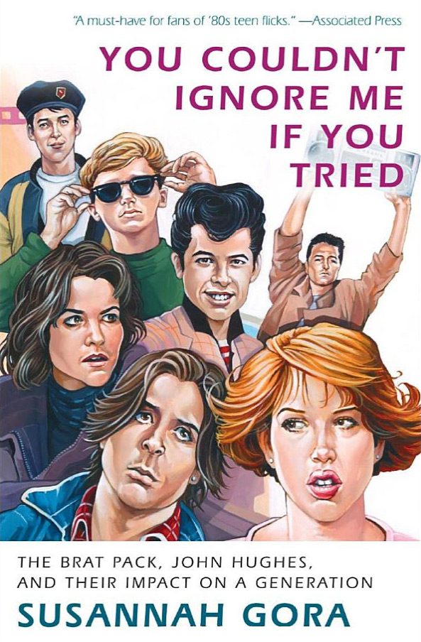 You Couldn't Ignore Me If You Tried: The Brat Pack, John Hughes, and Their Impact on a Generation by Susannah Gora